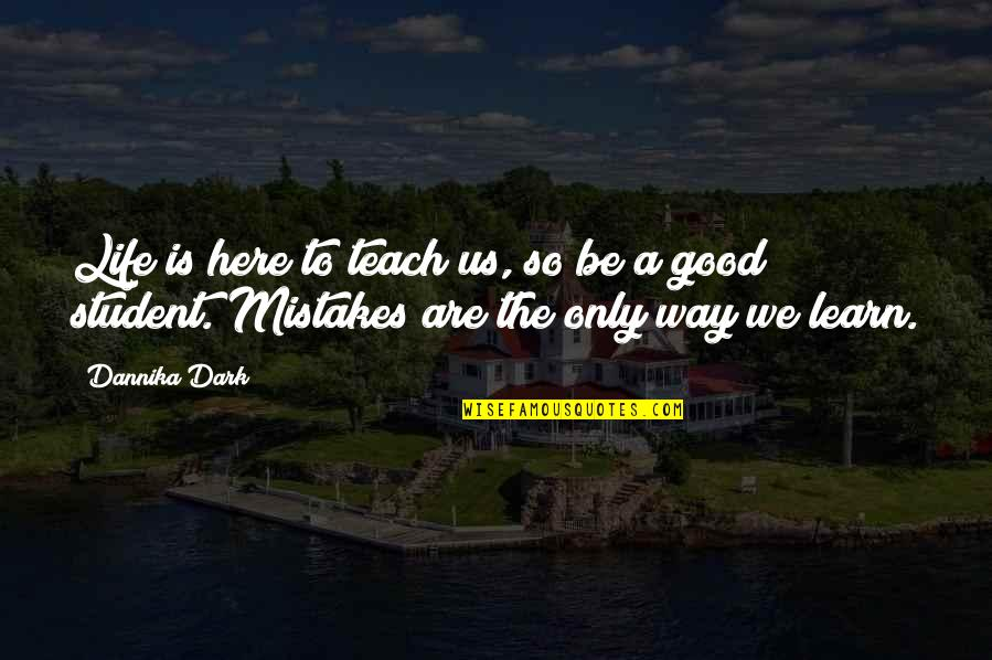 Life Teach You Lesson Quotes By Dannika Dark: Life is here to teach us, so be