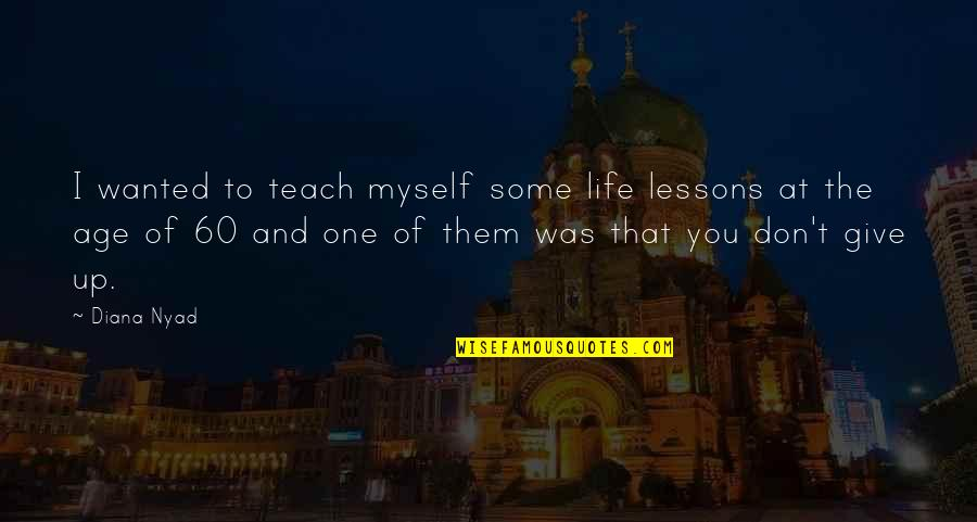 Life Teach You Lesson Quotes By Diana Nyad: I wanted to teach myself some life lessons