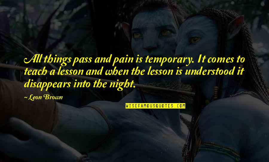 Life Teach You Lesson Quotes By Leon Brown: All things pass and pain is temporary. It