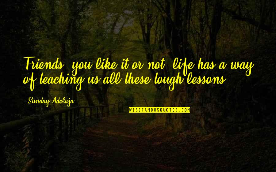 Life Teach You Lesson Quotes By Sunday Adelaja: Friends, you like it or not, life has
