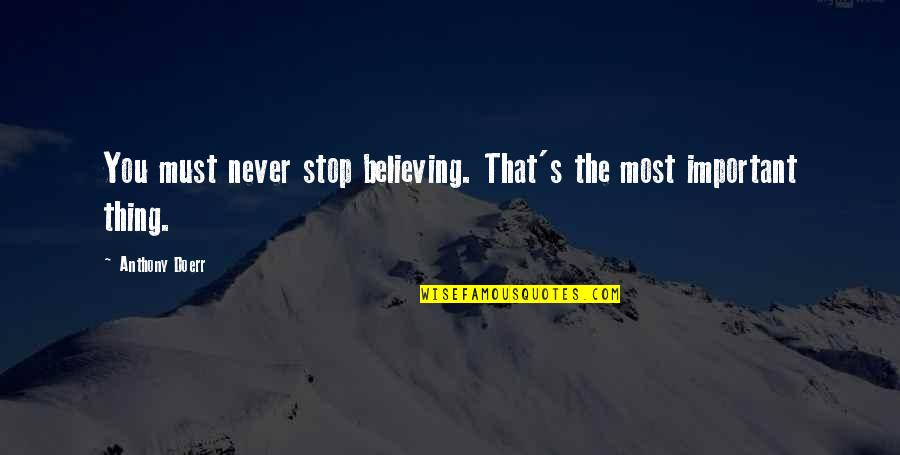 Life That Are Positive Quotes By Anthony Doerr: You must never stop believing. That's the most