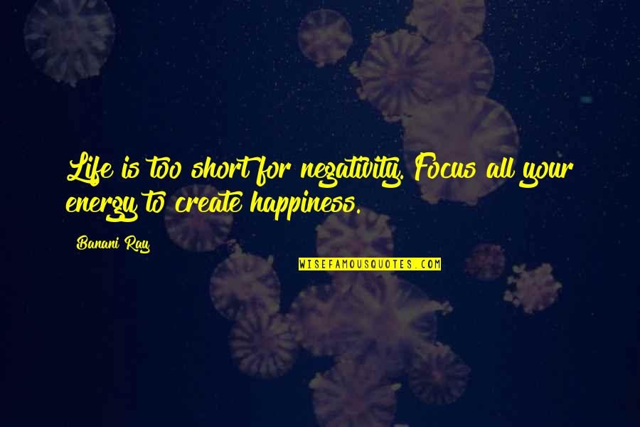 Life That Are Positive Quotes By Banani Ray: Life is too short for negativity. Focus all