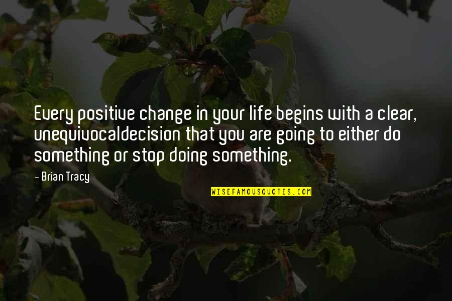 Life That Are Positive Quotes By Brian Tracy: Every positive change in your life begins with