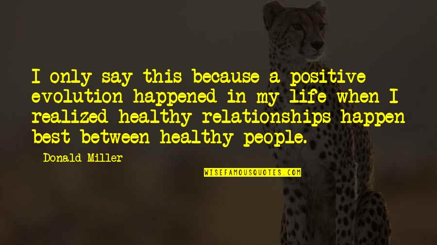 Life That Are Positive Quotes By Donald Miller: I only say this because a positive evolution