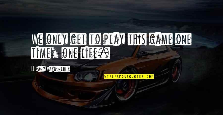 Life That Are Positive Quotes By Gary Vaynerchuk: We only get to play this game one