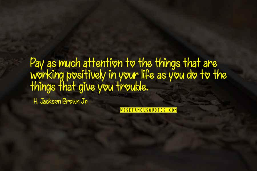 Life That Are Positive Quotes By H. Jackson Brown Jr.: Pay as much attention to the things that