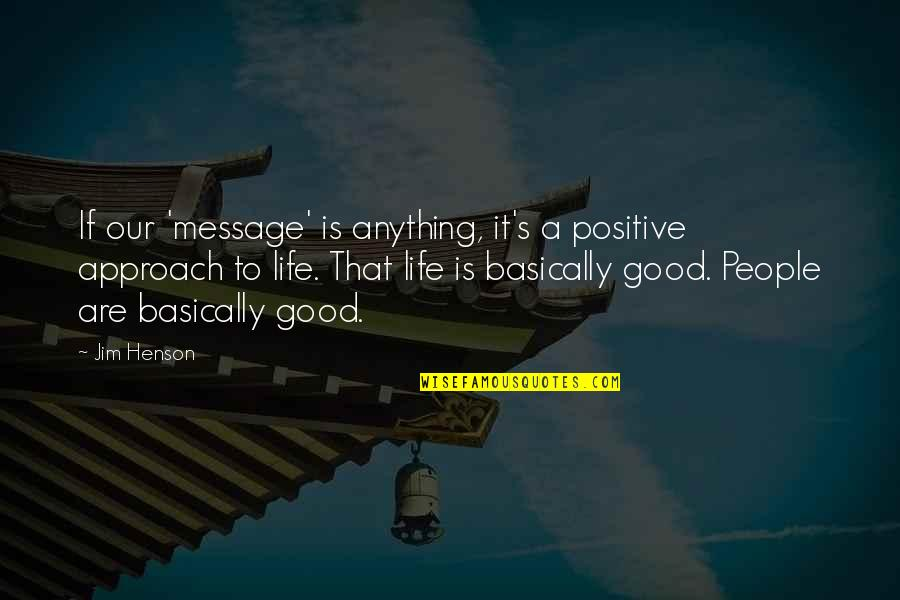 Life That Are Positive Quotes By Jim Henson: If our 'message' is anything, it's a positive