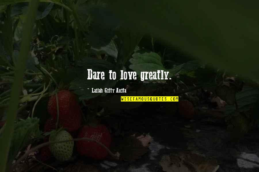 Life That Are Positive Quotes By Lailah Gifty Akita: Dare to love greatly.