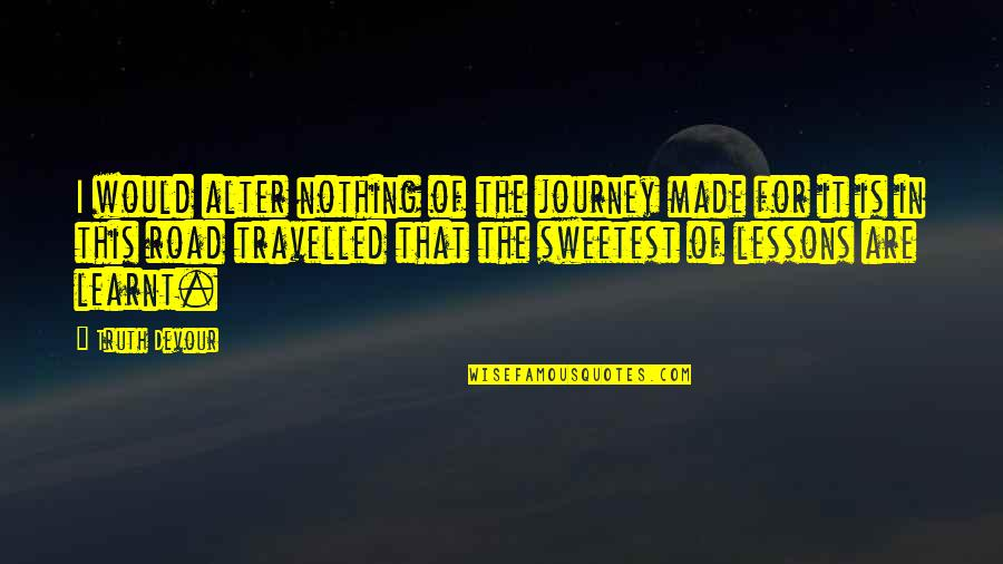 Life That Are Positive Quotes By Truth Devour: I would alter nothing of the journey made