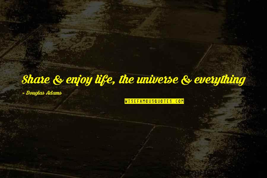 Life The Universe And Everything Quotes By Douglas Adams: Share & enjoy life, the universe & everything
