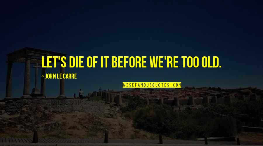 Life The Universe And Everything Quotes By John Le Carre: Let's die of it before we're too old.