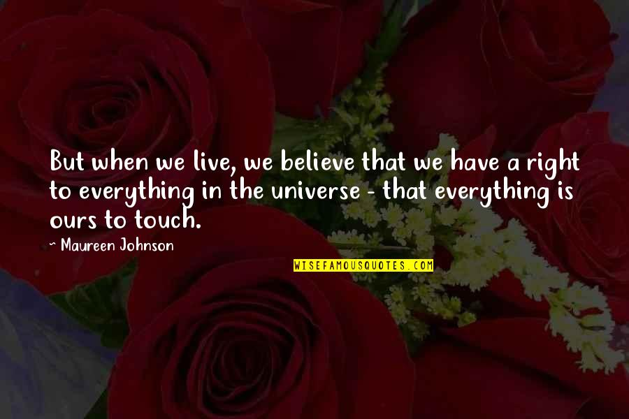 Life The Universe And Everything Quotes By Maureen Johnson: But when we live, we believe that we
