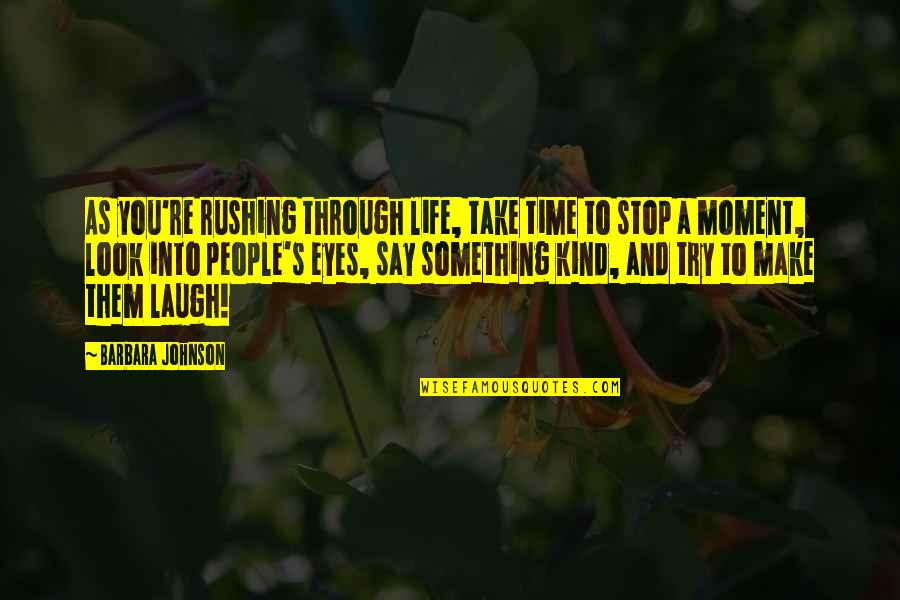 Life Through My Eyes Quotes By Barbara Johnson: As you're rushing through life, take time to