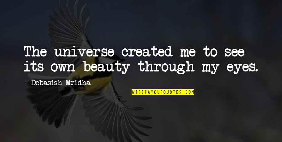 Life Through My Eyes Quotes By Debasish Mridha: The universe created me to see its own