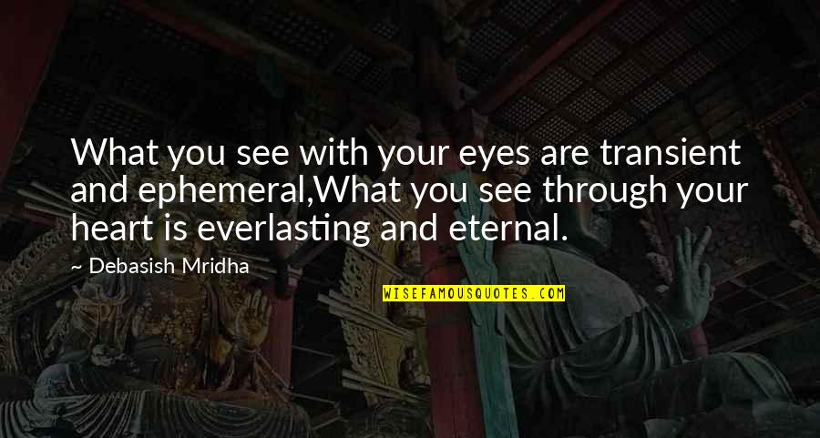 Life Through My Eyes Quotes By Debasish Mridha: What you see with your eyes are transient