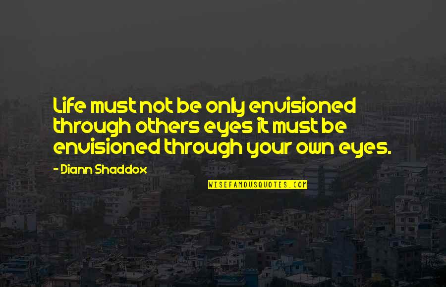 Life Through My Eyes Quotes By Diann Shaddox: Life must not be only envisioned through others