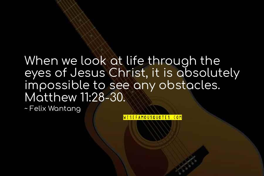 Life Through My Eyes Quotes By Felix Wantang: When we look at life through the eyes