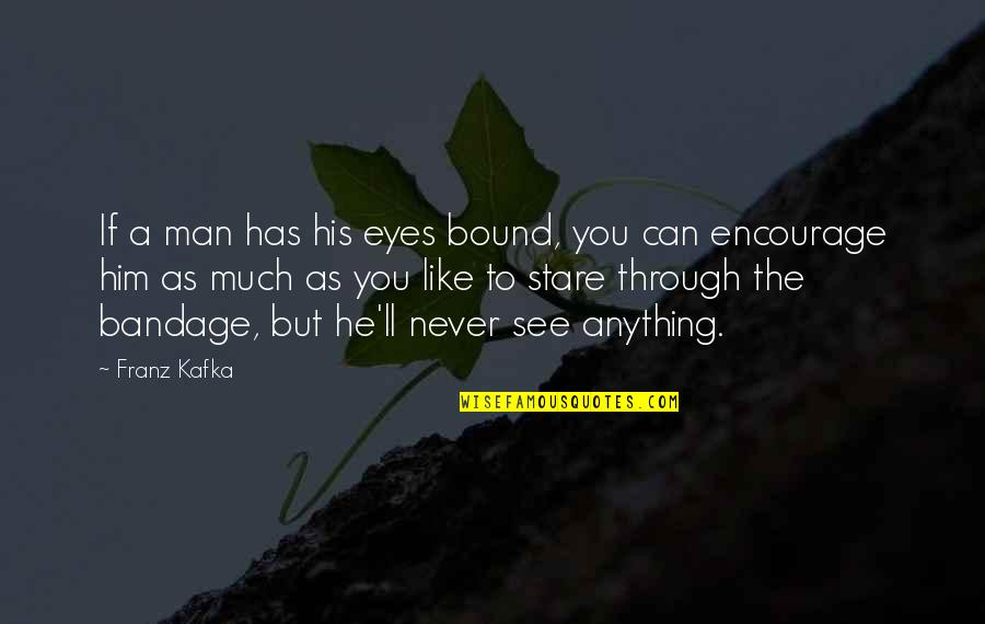 Life Through My Eyes Quotes By Franz Kafka: If a man has his eyes bound, you