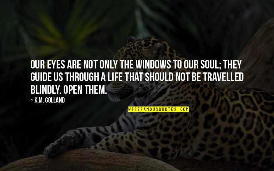 Life Through My Eyes Quotes By K.M. Golland: Our eyes are not only the windows to