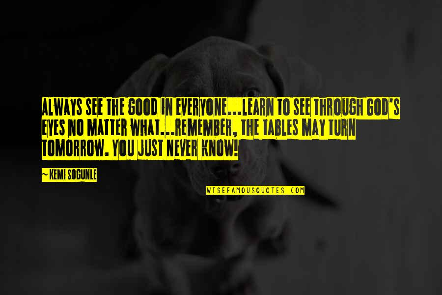 Life Through My Eyes Quotes By Kemi Sogunle: Always see the good in everyone...learn to see