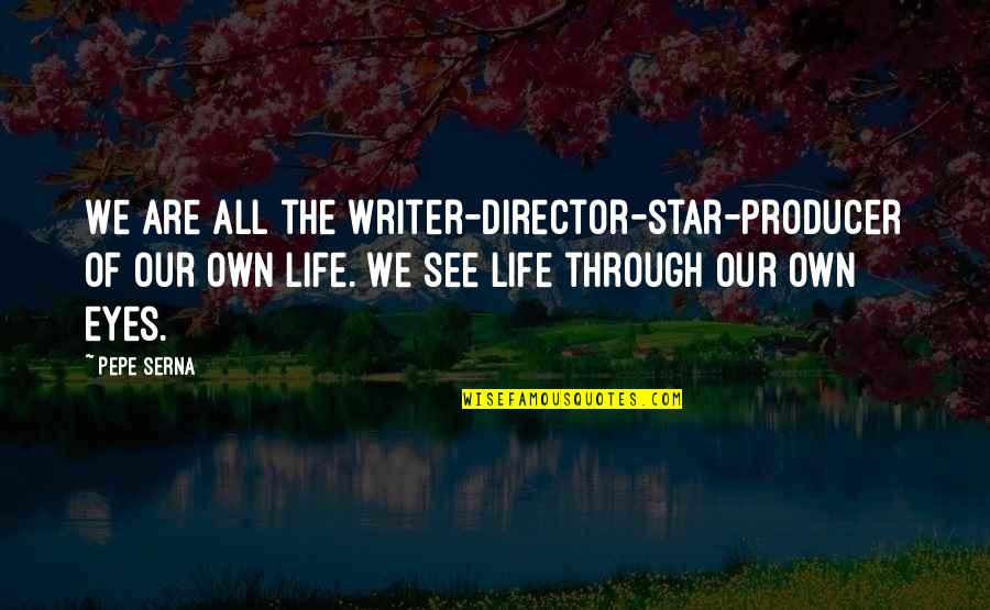 Life Through My Eyes Quotes By Pepe Serna: We are all the writer-director-star-producer of our own