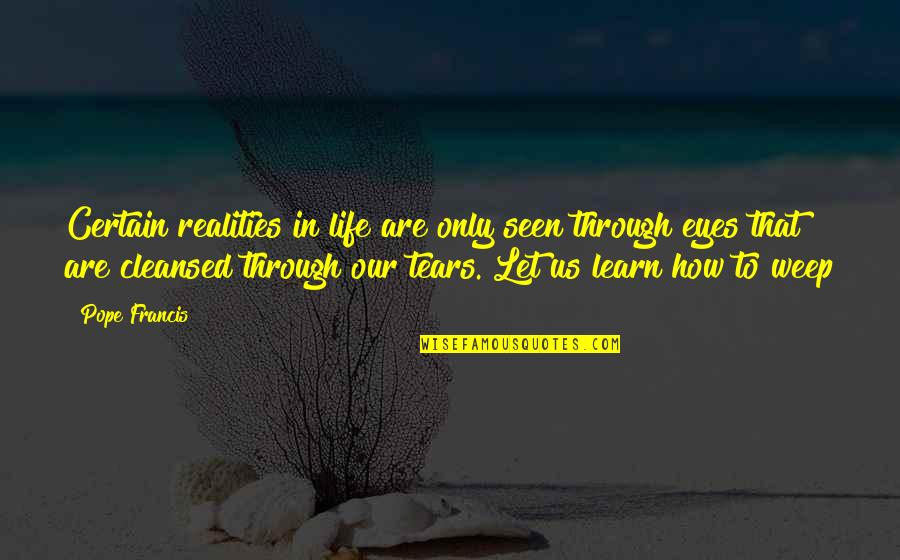 Life Through My Eyes Quotes By Pope Francis: Certain realities in life are only seen through