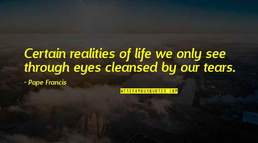 Life Through My Eyes Quotes By Pope Francis: Certain realities of life we only see through