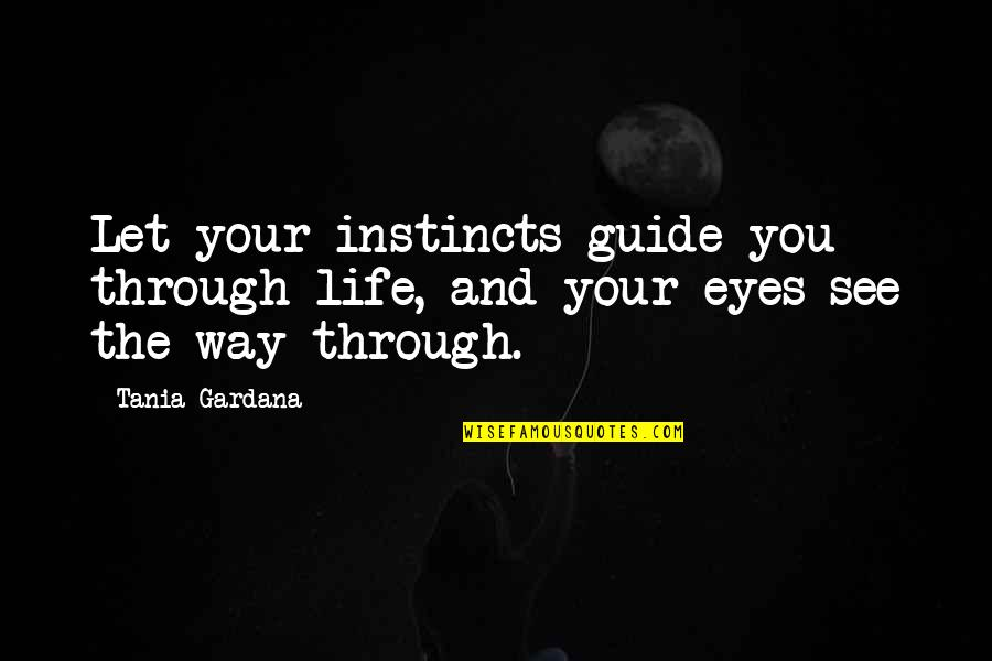 Life Through My Eyes Quotes By Tania Gardana: Let your instincts guide you through life, and