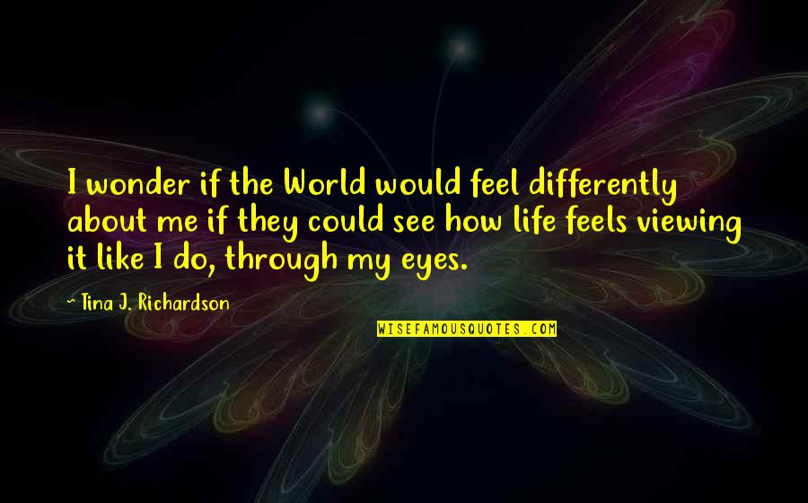 Life Through My Eyes Quotes By Tina J. Richardson: I wonder if the World would feel differently