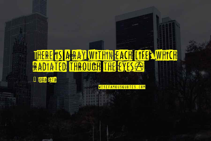 Life Through My Eyes Quotes By Toba Beta: There is a ray within each life,which radiated