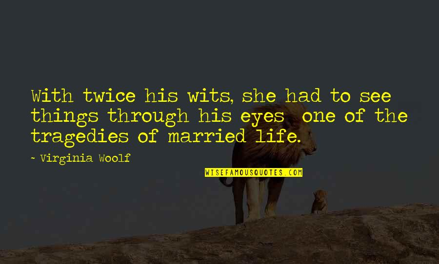 Life Through My Eyes Quotes By Virginia Woolf: With twice his wits, she had to see