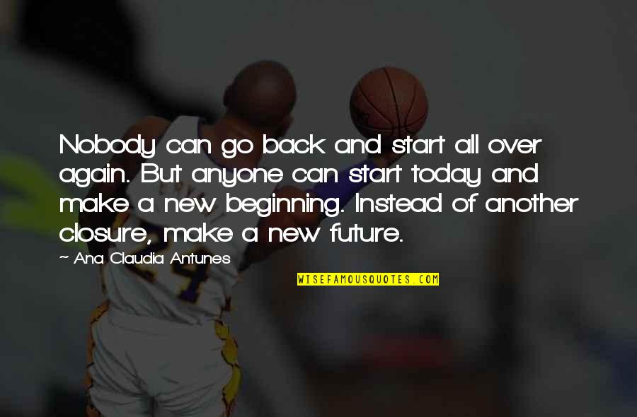 Life Tips Quotes By Ana Claudia Antunes: Nobody can go back and start all over