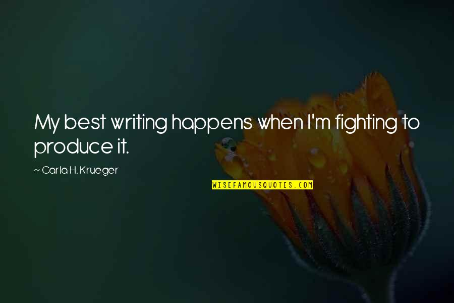 Life Tips Quotes By Carla H. Krueger: My best writing happens when I'm fighting to