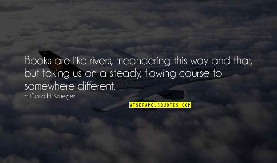 Life Tips Quotes By Carla H. Krueger: Books are like rivers, meandering this way and