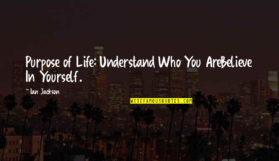 Life Tips Quotes By Ian Jackson: Purpose of Life: Understand Who You AreBelieve In