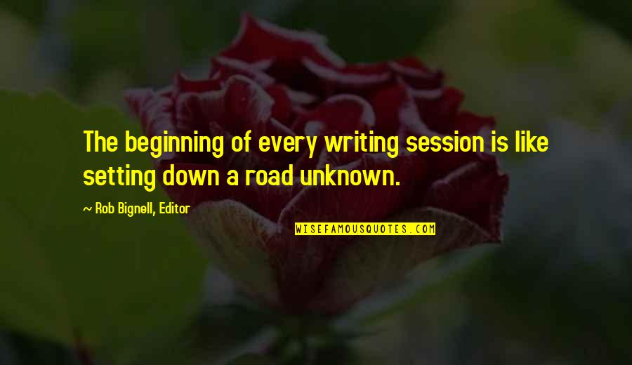 Life Tips Quotes By Rob Bignell, Editor: The beginning of every writing session is like