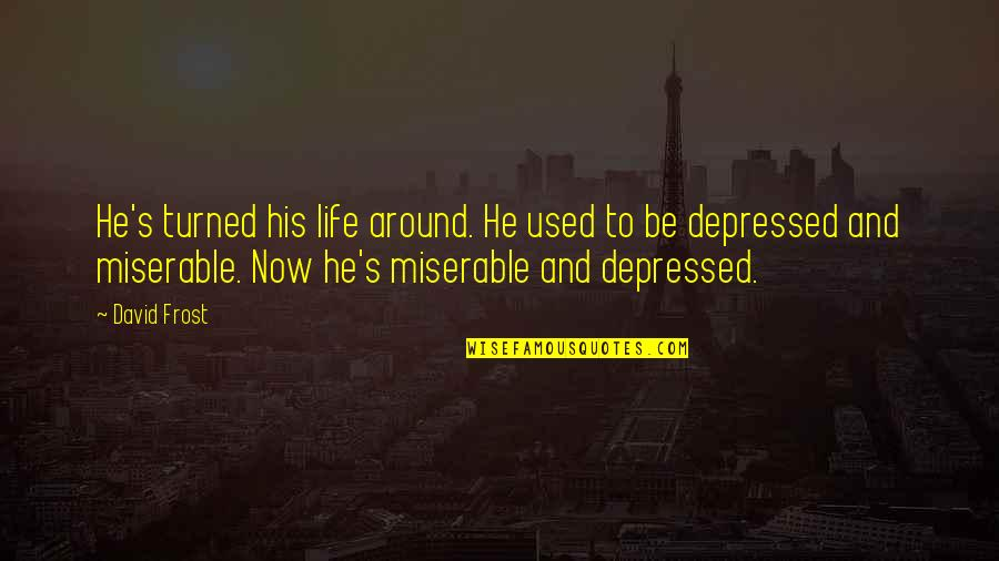Life Turned Around Quotes By David Frost: He's turned his life around. He used to
