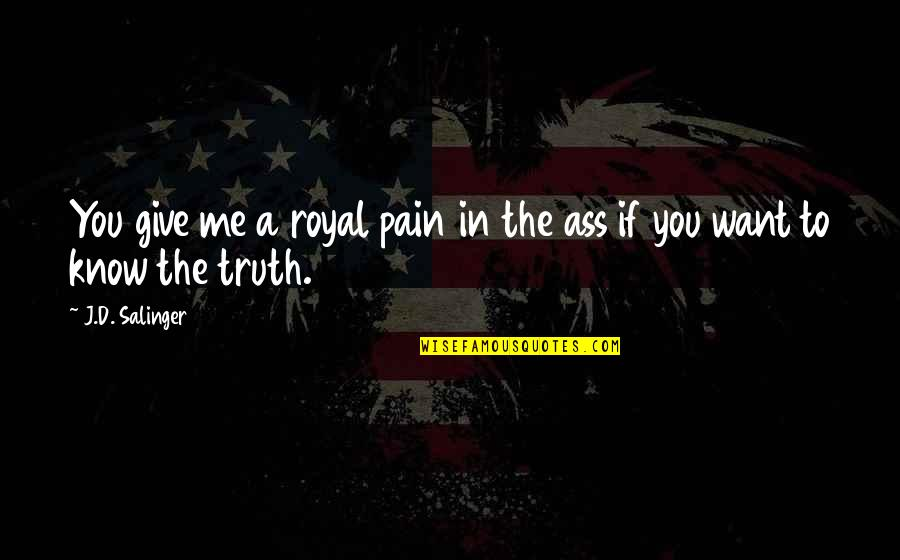 Life Turned Around Quotes By J.D. Salinger: You give me a royal pain in the
