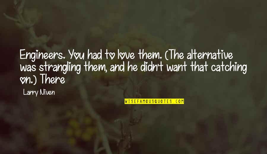 Life Turned Around Quotes By Larry Niven: Engineers. You had to love them. (The alternative