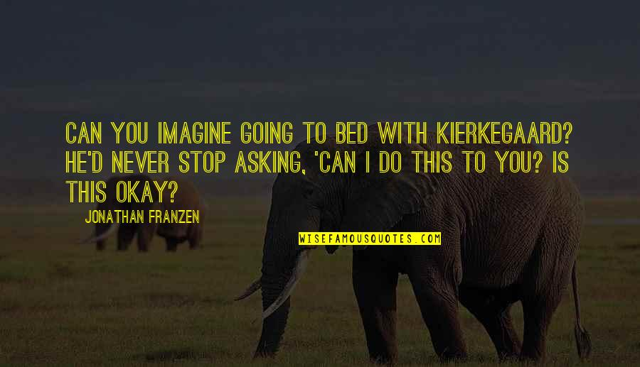 Life Was Never Meant To Be Easy Quotes By Jonathan Franzen: Can you imagine going to bed with Kierkegaard?