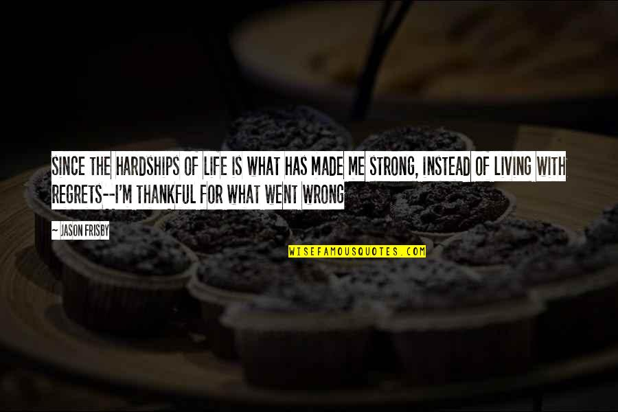 Life Went Wrong Quotes By Jason Frisby: since the hardships of life is what has