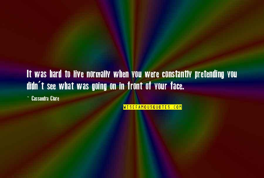 Life When It's Hard Quotes By Cassandra Clare: It was hard to live normally when you