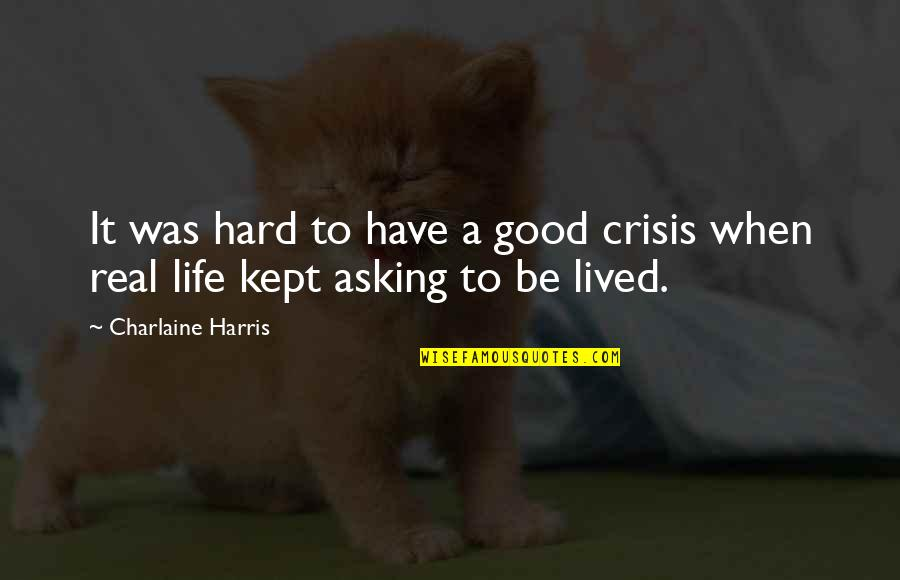 Life When It's Hard Quotes By Charlaine Harris: It was hard to have a good crisis