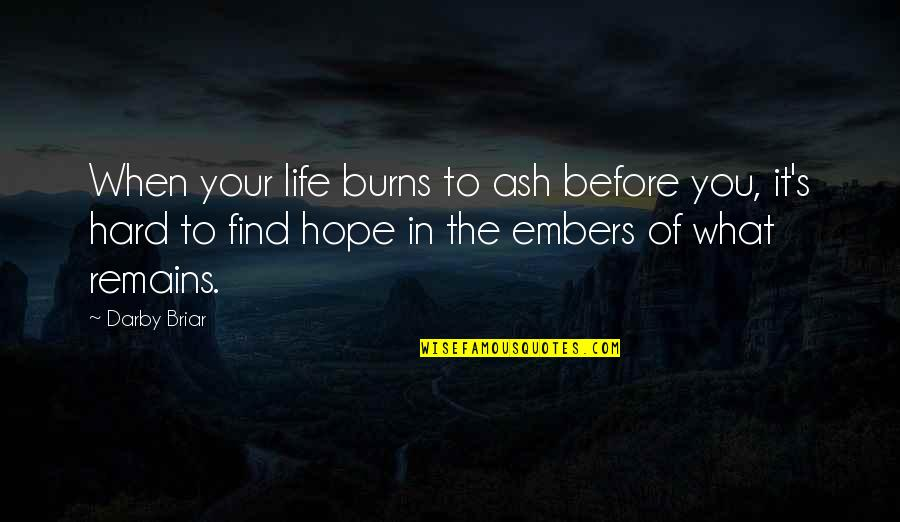 Life When It's Hard Quotes By Darby Briar: When your life burns to ash before you,