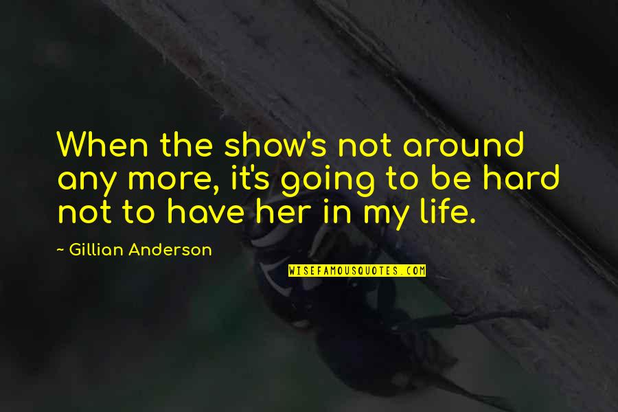 Life When It's Hard Quotes By Gillian Anderson: When the show's not around any more, it's