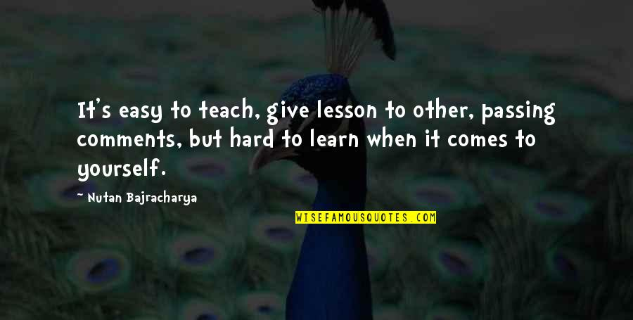 Life When It's Hard Quotes By Nutan Bajracharya: It's easy to teach, give lesson to other,