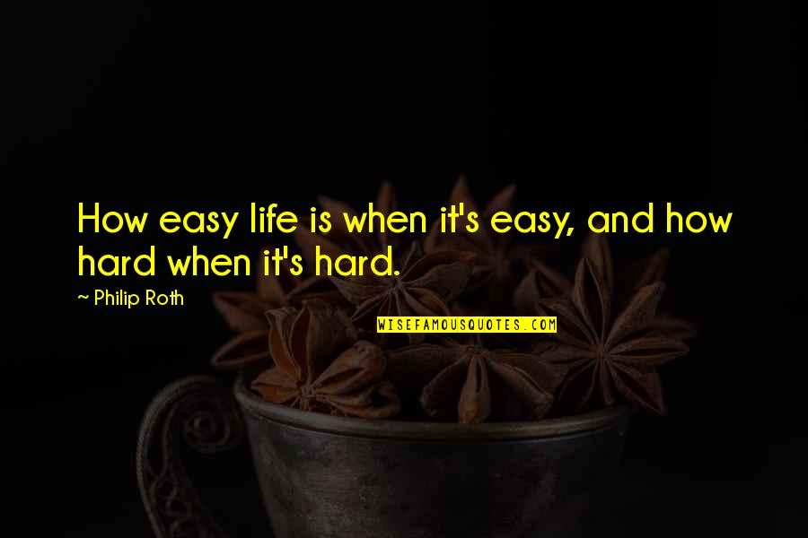 Life When It's Hard Quotes By Philip Roth: How easy life is when it's easy, and