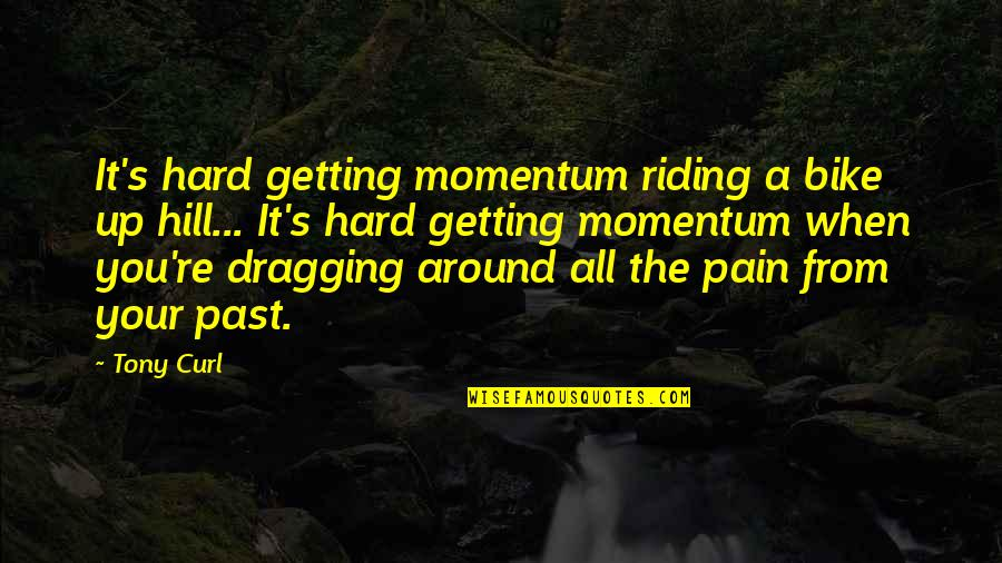 Life When It's Hard Quotes By Tony Curl: It's hard getting momentum riding a bike up