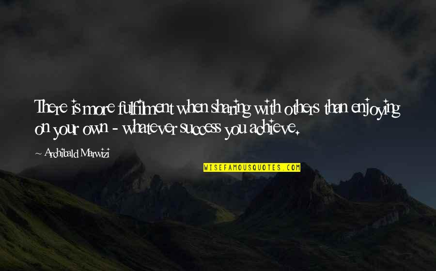 Life With Attitude Quotes By Archibald Marwizi: There is more fulfilment when sharing with others