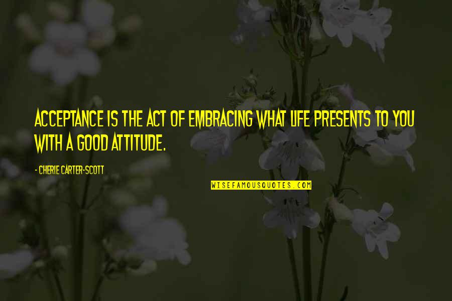 Life With Attitude Quotes By Cherie Carter-Scott: Acceptance is the act of embracing what life